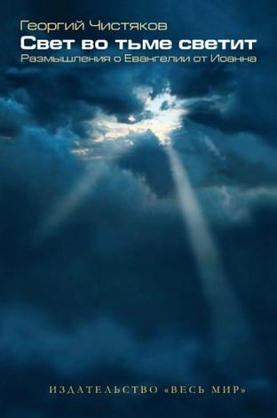 Георгий Чистяков - Свет во тьме светит. Размышления о Евангелии от Иоанна