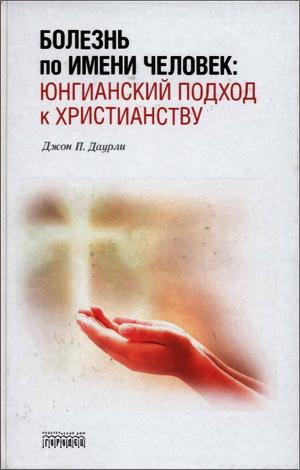 Джон П. Даурли - Болезнь по имени Человек: юнгианский подход к христианству
