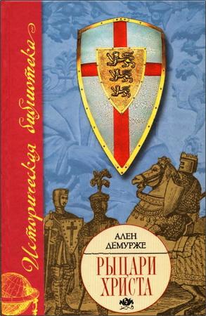 Демурже Ален - Рыцари Христа. Военно-монашеские ордены в средние века, XI-XVI вв.