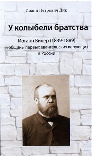 Иоанн Петрович Дик  - У колыбели братства : Иоганн Вилер (1839-1889) и общины первых евангельских верующих в России