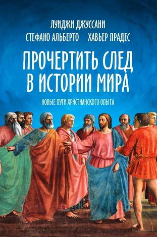 Прочертить след в истории мира - Новые пути христианского опыта - Луиджи Джуссани