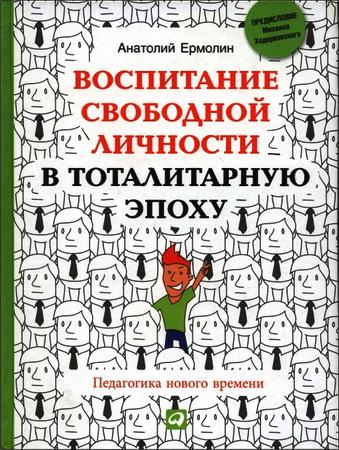 Анатолий Александрович Ермолин -  Воспитание свободной личности в тоталитарную эпоху - Педагогика нового времени
