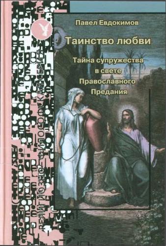 Павел Николаевич Евдокимов - Таинство любви - тайна супружества в свете православного Предания