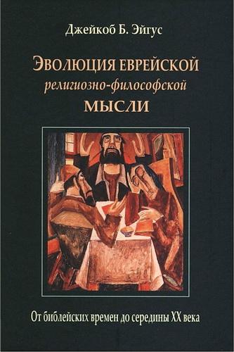 Джейкоб Эйгус – Эволюция еврейской религиозно-философской мысли: От библейских времен до середины XX века