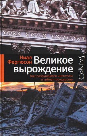 Ниал Фергюсон - Великое вырождение - Как разрушаются институты и гибнут государства