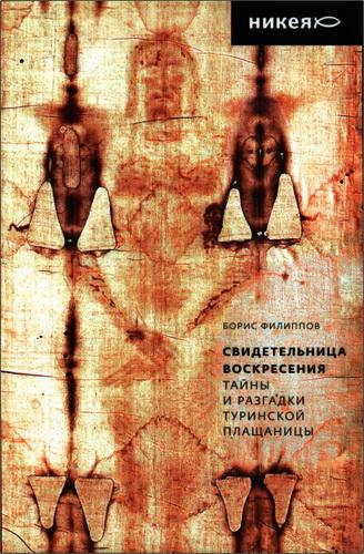 Борис Филиппов - Свидетельница Воскресения - Тайны и разгадки Туринской Плащаницы
