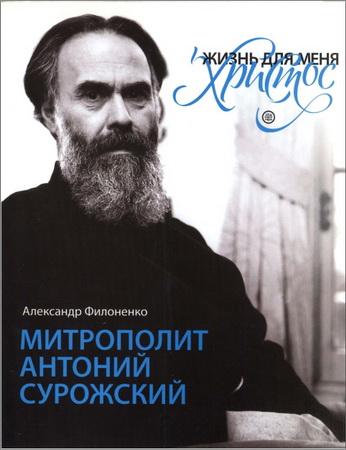 Александр Филоненко - «Жизнь для меня - Христос». Митрополит Антоний Сурожский