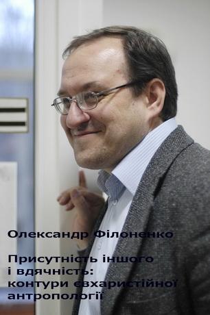 Олександр Філоненко - Присутність іншого і вдячність: контури євхаристійної антроопології