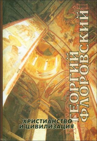 протоиерей Георгий Васильевич Флоровский - Христианство и цивилизация - Избранные труды по богословию и философии