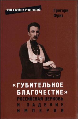 Грегори Фриз - «Губительное благочестие»: Российская церковь и падение империи