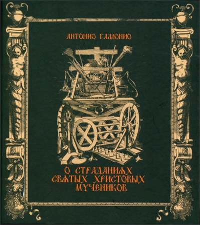 Антонио Галлонио - О страданиях святых Христовых мучеников