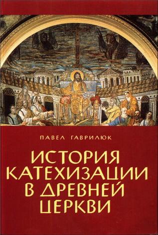 Павел Гаврилюк - История катехизации в древней Церкви