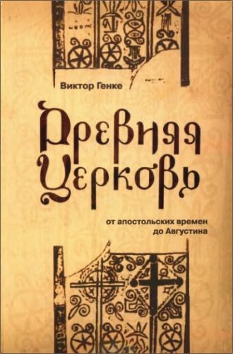 Виктор Генке - Древняя Церковь от апостольских времен до Августина