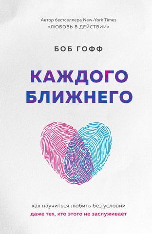 Каждого ближнего - Как научиться любить без условий даже тех кто этого не заслуживает - Боб Гофф
