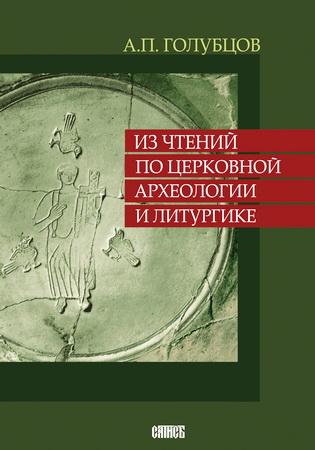 Александр Петрович Голубцов - Из чтений по церковной археологии и литургике