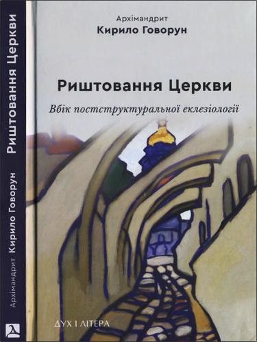 Архімандрит Кирило (Говорун) - Риштовання Церкви: вбік постструктуральної еклезіології