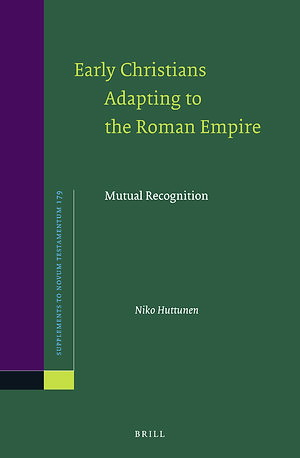 Niko Huttunen - Early Christians Adapting to the Roman Empire. Mutual Recognition