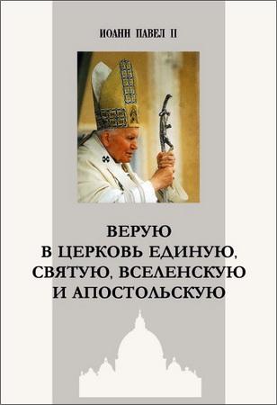 Иоанн Павел II - Bерую в Церковь Единую, Святую, Вселенскую и Апостольскую