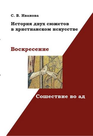 Светлана Валерьевна Иванова - Воскресение и Сошествие во ад - История двух сюжетов в христианском искусстве