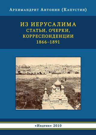 Архимандрит Антонин (Капустин) - Из Иерусалима. Статьи, очерки, корреспонденции. 1866-1891