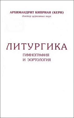 Архимандрит Киприан Керн - Литургика. Гимнография и эортологияка. Гимнография и эортология
