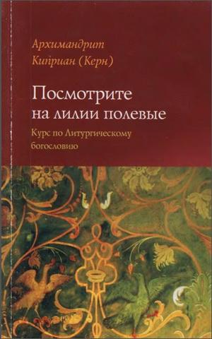 Архимандрит Киприан - Керн - Посмотрите на лилии полевые