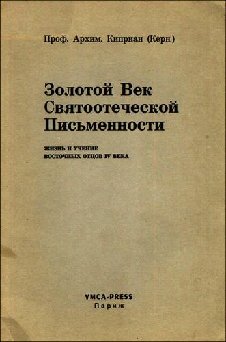 Архимандрит Киприан - Керн - Золотой Век Святоотеческой Письменности - Жизнь и учение восточных отцов IV века