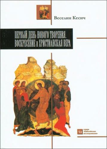 Первый день нового творения - Воскресение и христианская вера - Веселин Кесич