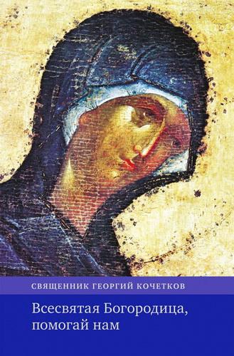 Священник Георгий Кочетков - Всесвятая Богородица, помогай нам: Проповеди на Богородичные праздники 1990-2016 годов