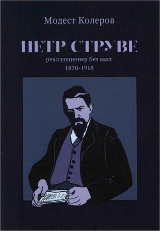 Модест Колеров - Пётр Струве: революционер без масс 1870-1918