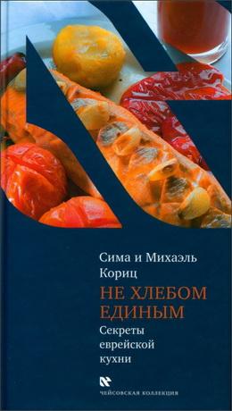 Михаэль и Сима Кориц - Не хлебом единым. Секреты еврейской кухни