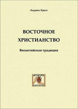 Лоуренс Кросс - Восточное христианство. Византийская традиция