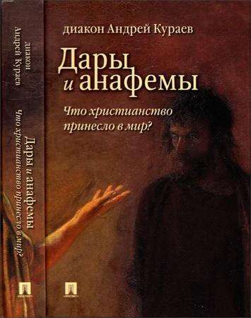 диакон Андрей Кураев - Дары и анафемы. Что христианство принесло в мир? Размышления на пороге III тысячелетия