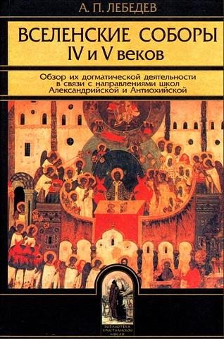 Алексей Лебедев - Вселенские соборы IV и V веков - Обзор догматической деятельности