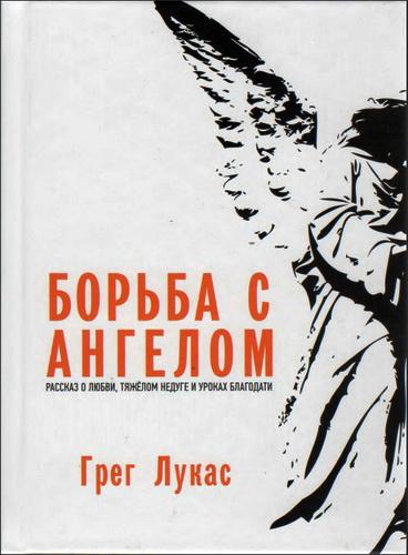 Грег Лукас - Борьба с ангелом: Рассказ о любви, тяжёлом недуге и уроках благодати