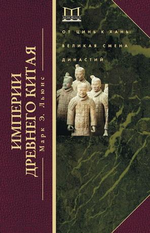 Марк Эдвард Льюис - Империи Древнего Китая. От Цинь к Хань: великая смена династий