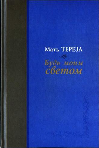 Мать Тереза - Будь моим светом: Дневники и переписка матери Терезы Калькуттской