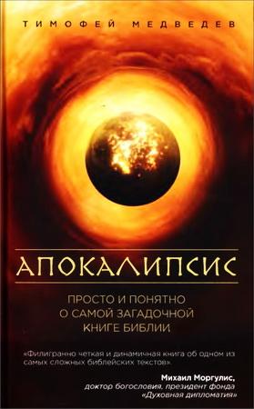 Тимофей Медведев - Апокалипсис - просто и понятно о самой загадочной книге Библии