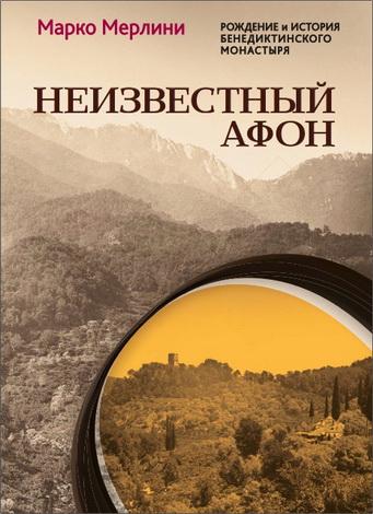 Марко Мерлини - Неизвестный Афон. Рождение и история бенедиктинского монастыря