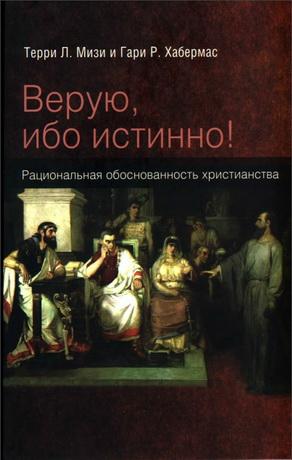Терри Мизи - Гари Хабермас - Верую, ибо истинно - Рациональная обоснованность христианства