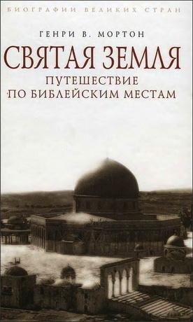 Генри В. Мортон - Святая Земля - Путешествие по библейским местам