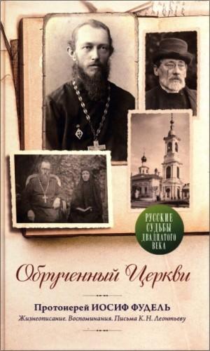 Обрученный Церкви. Протоиерей Иосиф Фудель: Жизнеописание. Воспоминания. Письма К. Н. Леотьеву
