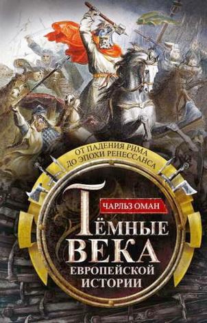 Чарльз Оман  - Темные века европейской истории - От падения Рима до эпохи Ренессанса