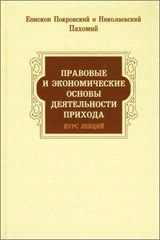 Епископ Покровский и Николаевский Пахомий -  Правовые и экономические основы деятельности прихода: Курс лекций