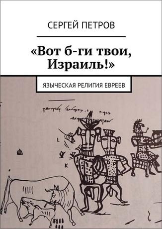 Сергей Петров - Вот б-ги твои, Израиль - Языческая религия евреев