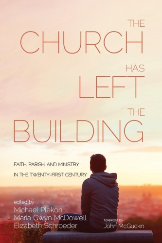 Michael Plekon - Maria Gwyn McDowell - Elizabeth Schroeder - The Church Has Left the Building: Faith, Parish, and Ministry in the Twenty-first Century