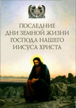 Последние дни земной жизни Господа нашего Иисуса Христа