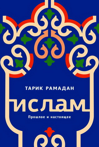Тарик Рамадан - Ислам. Прошлое и настоящее