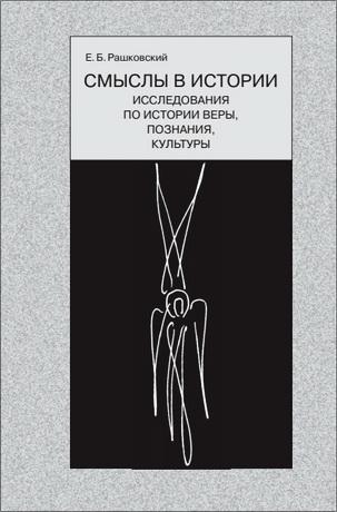 Евгений Рашковский - Смыслы в истории: Исследования по истории веры, познания, культуры