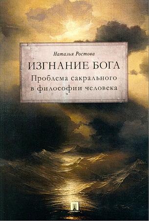 Изгнание Бога - Проблема сакрального в философии человека - Ростова Hаталья